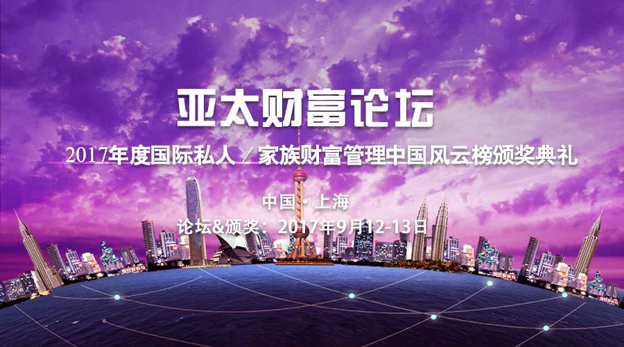 活动报名丨亚太财富论坛暨2017年度国际私人/家族财富管理中国风云榜颁奖典礼