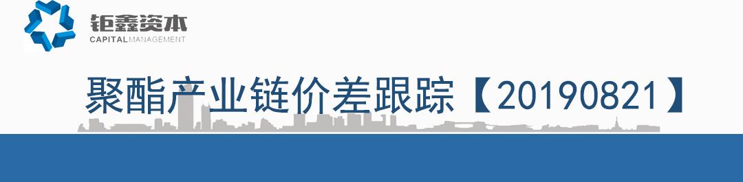 【钜鑫资本】20190821聚酯产业链价差跟踪