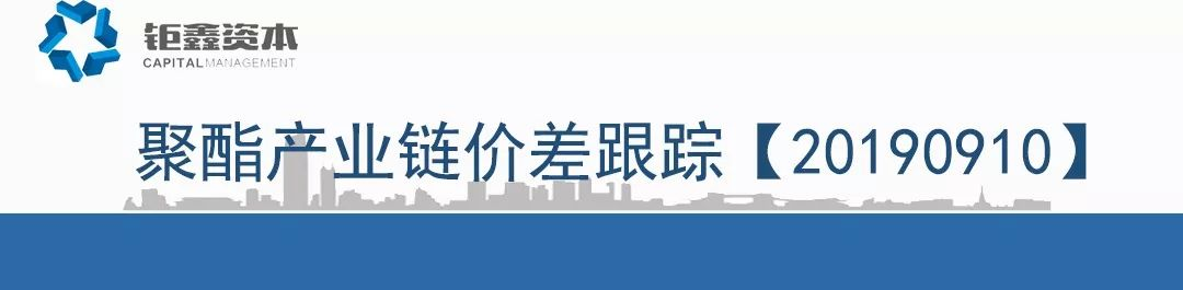 【钜鑫资本】20190910聚酯产业链价差跟踪