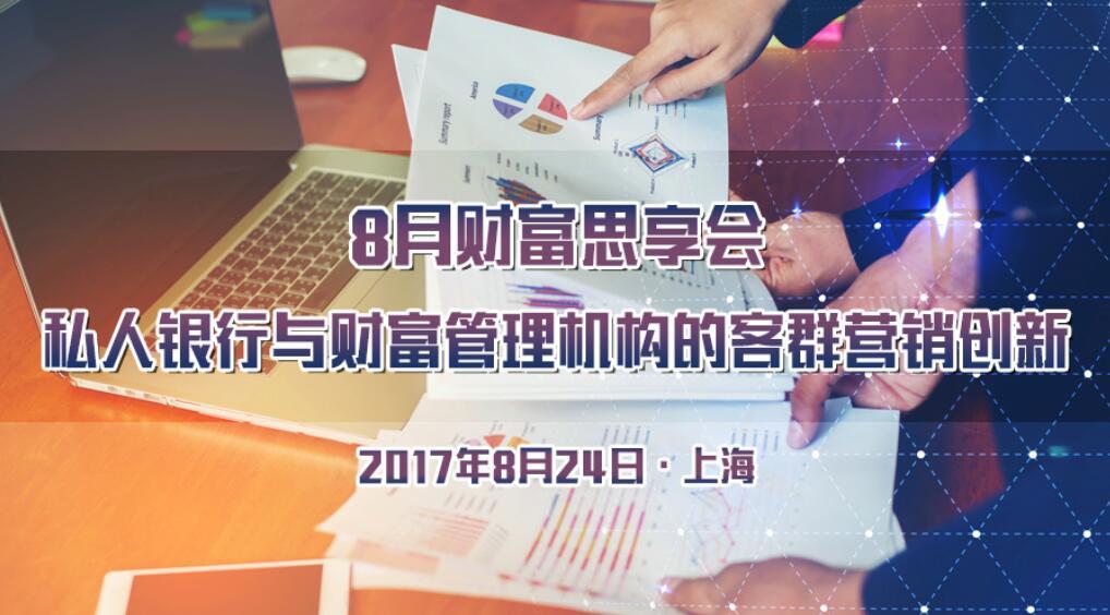 8月财富思享会:私人银行与财富管理机构的客群营销创新