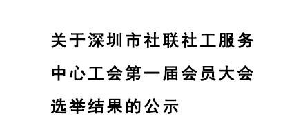 6.关于深圳市社联社工服务中心工会第一届会员大会选举结果的公示