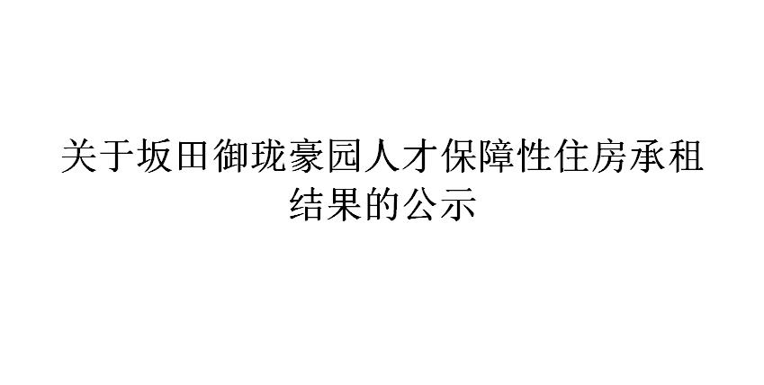 关于坂田御珑豪园人才保障性住房承租 结果的公示