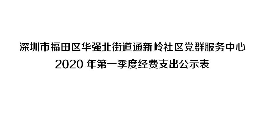 深圳市福田区华强北街道通新岭社区党群服务中心 2020年第一季度经费支出公示表