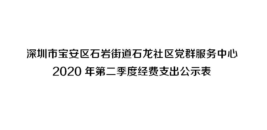 深圳市宝安区石岩街道石龙社区党群服务中心 2020年第二季度经费支出公示表