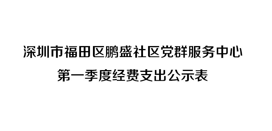 深圳市福田区鹏盛社区党群服务中心 第一季度经费支出公示表