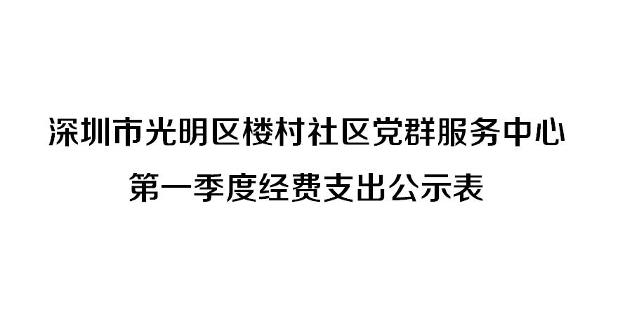 深圳市光明区楼村社区党群服务中心 第一季度经费支出公示表