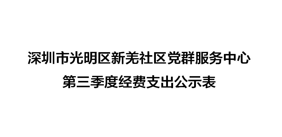深圳市光明区新羌社区党群服务中心第三季度经费支出公示表