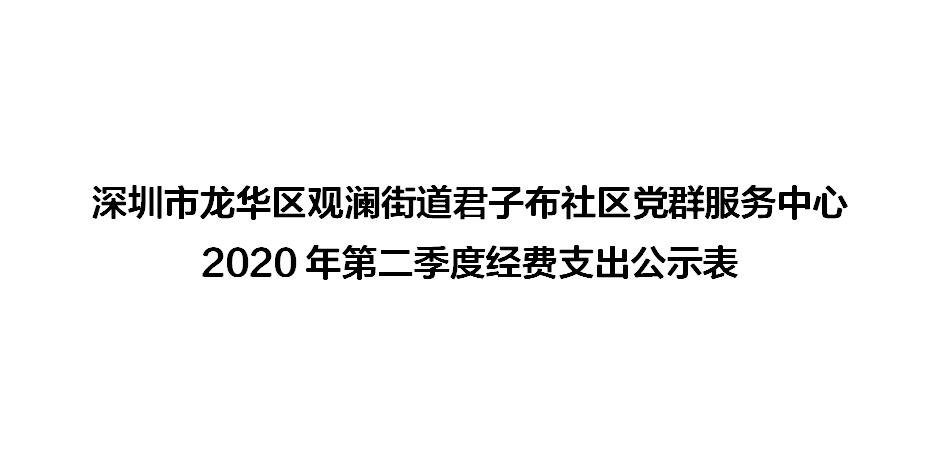 深圳市龙华区观澜街道君子布社区党群服务中心2020年第二季度经费支出公示表