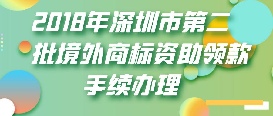 深圳市市场监督管理局关于办理2018年深圳市第二批境外商标资助领款手续的通知