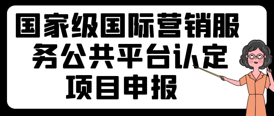 深圳市商务局关于开展国家级国际营销服务公共平台认定申报工作的通知