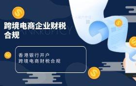 跨境电商企业必修课:香港银行开户及财税合规