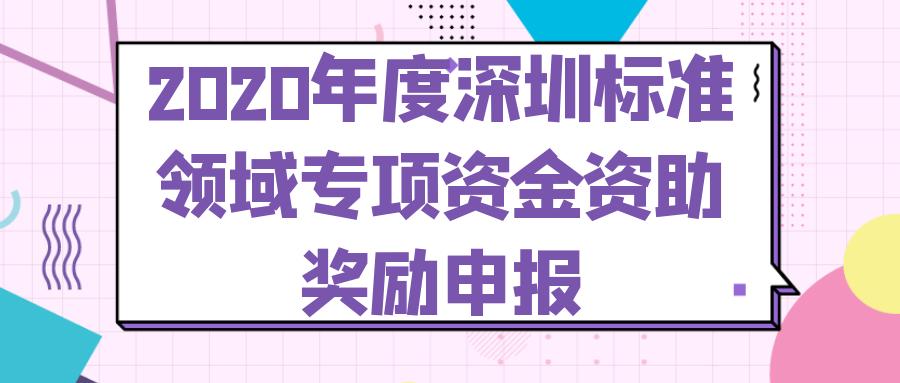 深圳市市场监督管理局关于开展2020年度深圳标准领域专项资金资助奖励申报工作的通知