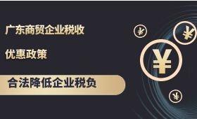 广东商贸企业税收优惠政策,合法降低企业税负