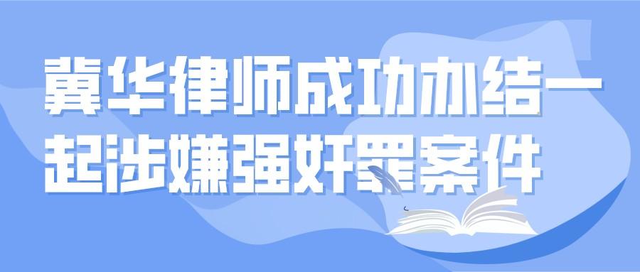 冀华万博max手机登录版下载吕鹏飞成功办结一起涉嫌强奸罪案件