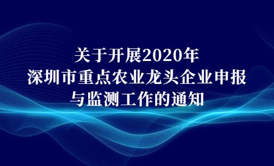 关于开展2020年深圳市重点农业龙头企业申报与监测工作的通知
