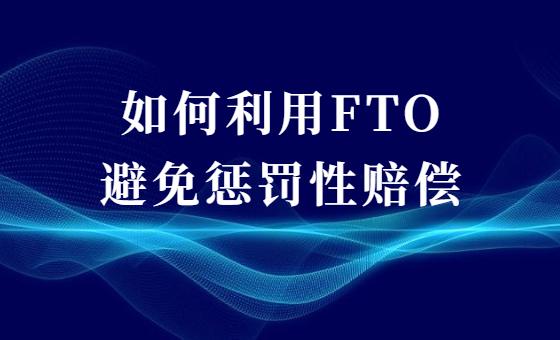 如何利用FTO避免惩罚性赔偿