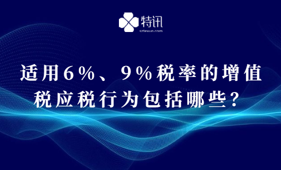 适用6%、9%税率的增值税应税行为包括哪些?