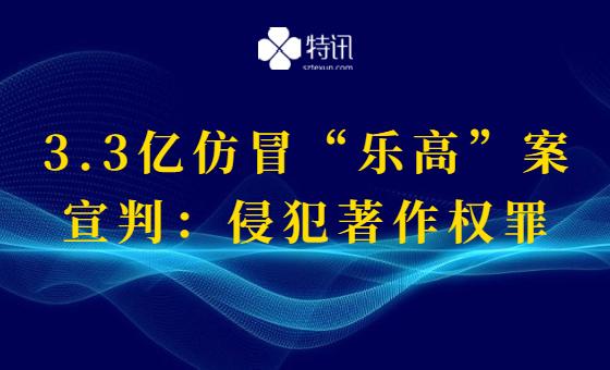 """3.3亿仿冒""""乐高""""案宣判:侵犯著作权罪"""