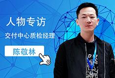 专访交付中心质检经理陈敬林:谨慎细微,厚积薄发,努力的人最幸运!
