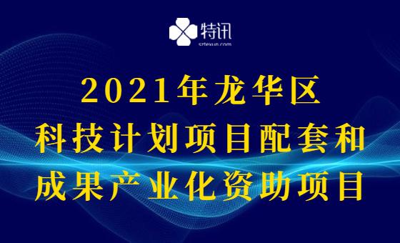 2021年龙华区科技计划项目配套和成果产业化资助项目