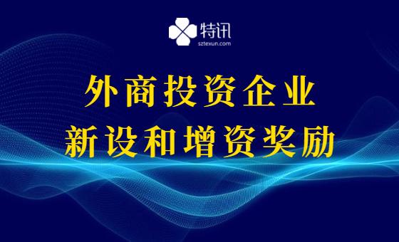 2021年深圳市利用外资奖励扶持计划(外商投资企业新设和增资奖励)