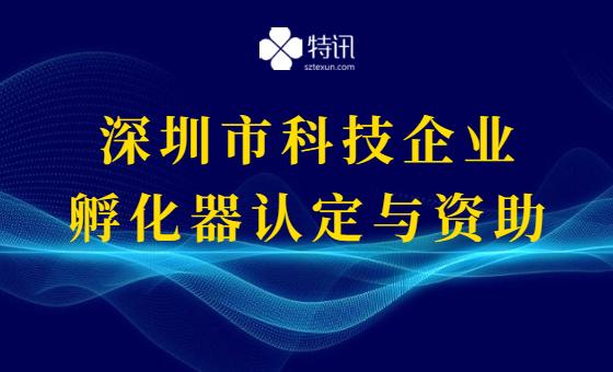 2022年深圳市科技企业孵化器认定与资助